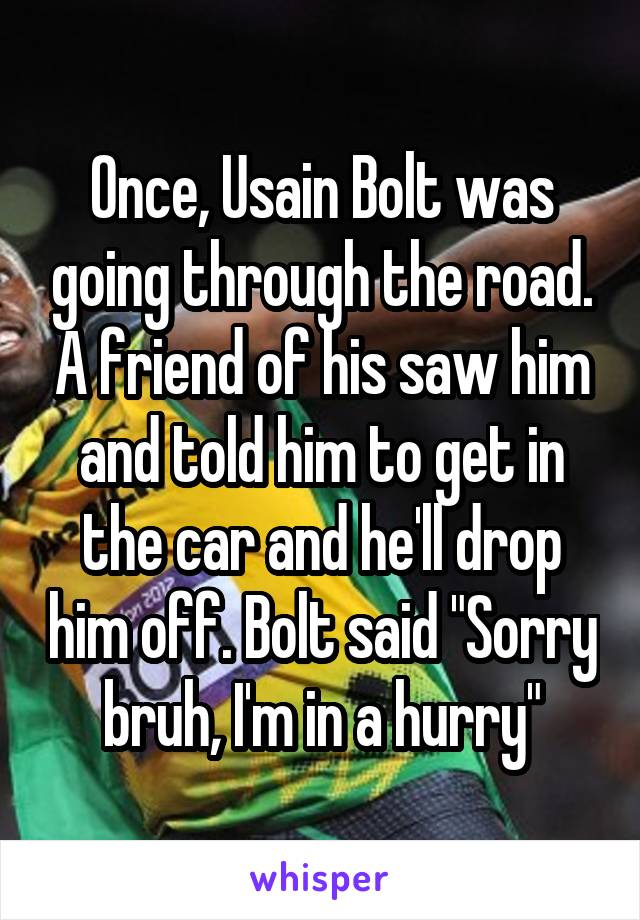 """Once, Usain Bolt was going through the road. A friend of his saw him and told him to get in the car and he'll drop him off. Bolt said """"Sorry bruh, I'm in a hurry"""""""