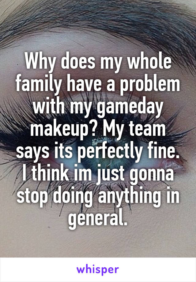 Why does my whole family have a problem with my gameday makeup? My team says its perfectly fine. I think im just gonna stop doing anything in general.