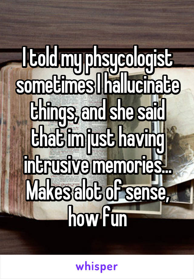 I told my phsycologist sometimes I hallucinate things, and she said that im just having intrusive memories... Makes alot of sense, how fun