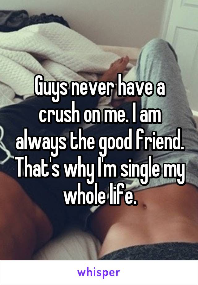 Guys never have a crush on me. I am always the good friend. That's why I'm single my whole life.