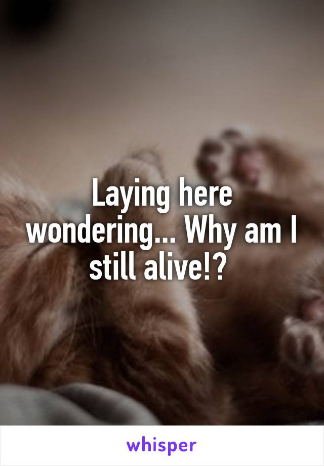 Laying here wondering... Why am I still alive!?