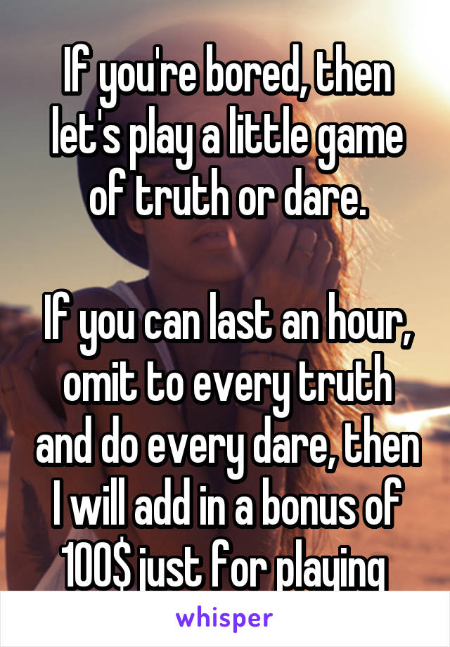 If you're bored, then let's play a little game of truth or dare.  If you can last an hour, omit to every truth and do every dare, then I will add in a bonus of 100$ just for playing