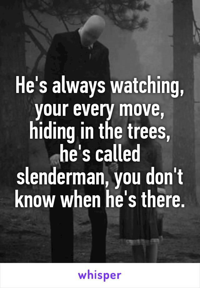 He's always watching, your every move, hiding in the trees, he's called slenderman, you don't know when he's there.