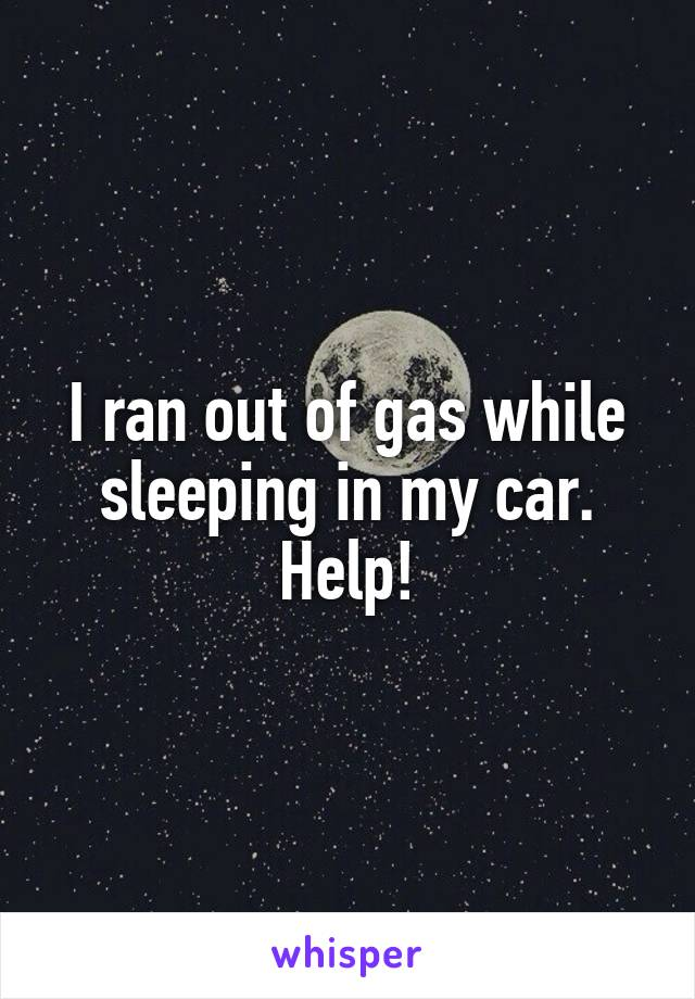 I ran out of gas while sleeping in my car. Help!