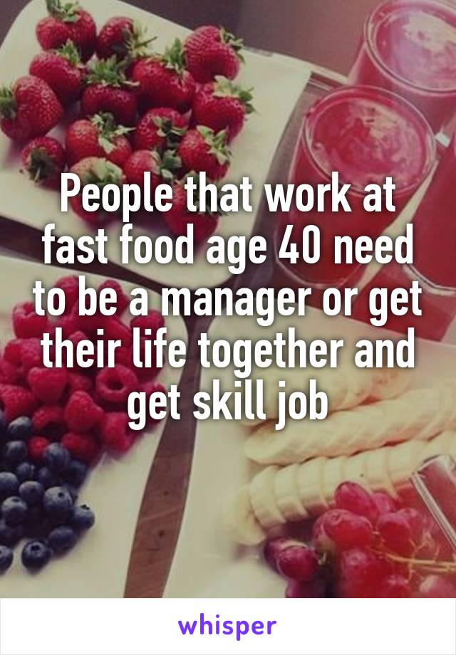 People that work at fast food age 40 need to be a manager or get their life together and get skill job