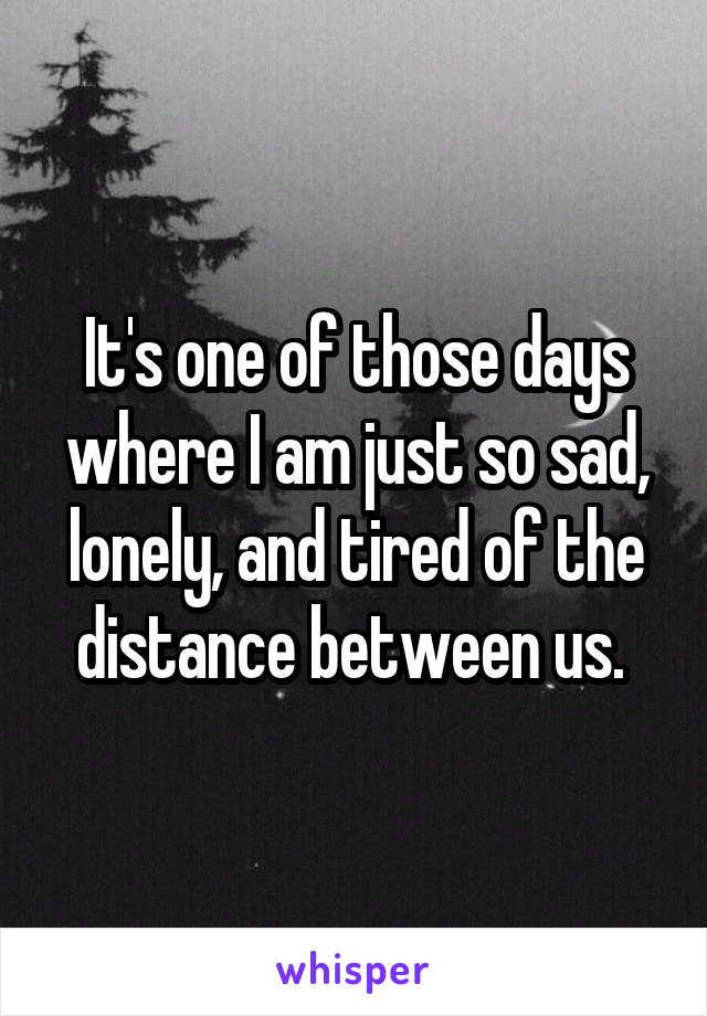 It's one of those days where I am just so sad, lonely, and tired of the distance between us.