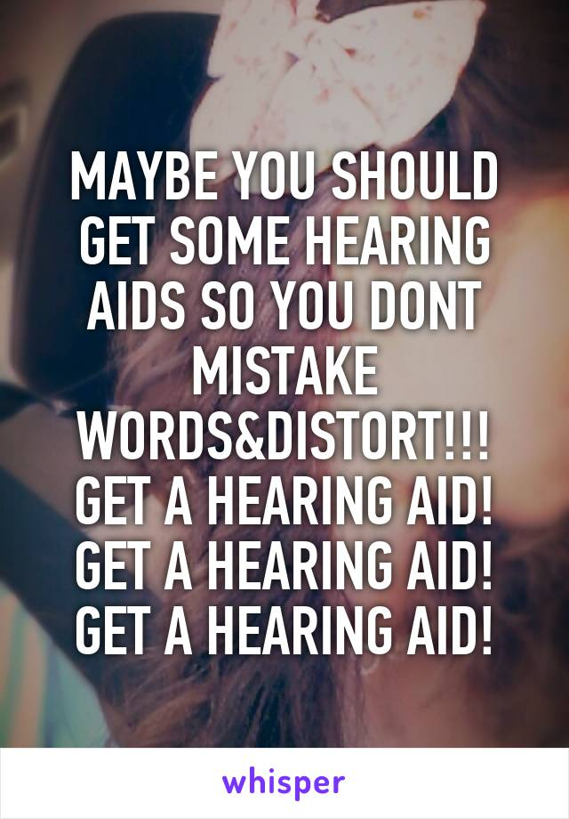 MAYBE YOU SHOULD GET SOME HEARING AIDS SO YOU DONT MISTAKE WORDS&DISTORT!!! GET A HEARING AID! GET A HEARING AID! GET A HEARING AID!