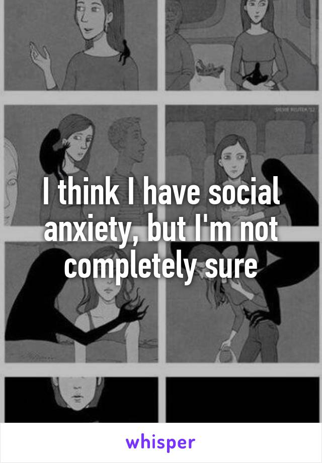 I think I have social anxiety, but I'm not completely sure