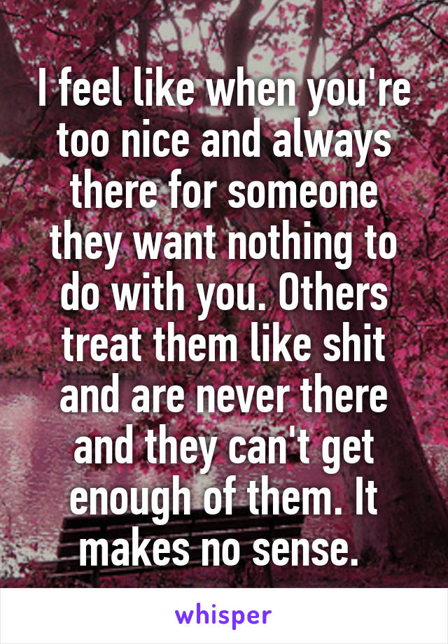 I feel like when you're too nice and always there for someone they want nothing to do with you. Others treat them like shit and are never there and they can't get enough of them. It makes no sense.