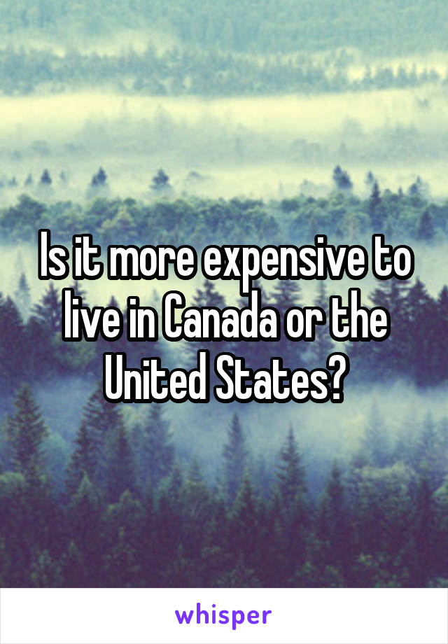 Is it more expensive to live in Canada or the United States?