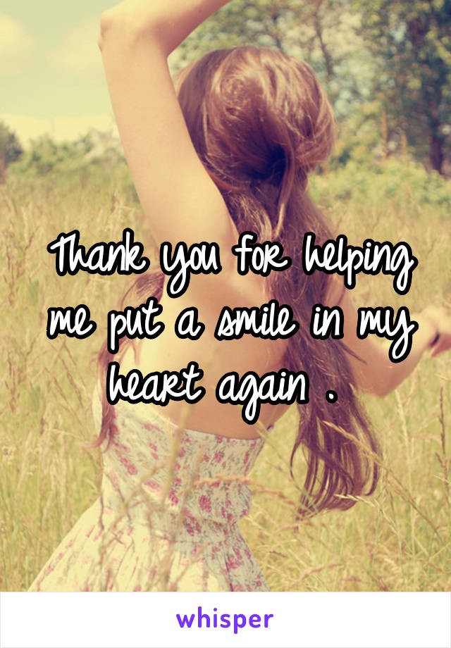 Thank you for helping me put a smile in my heart again .