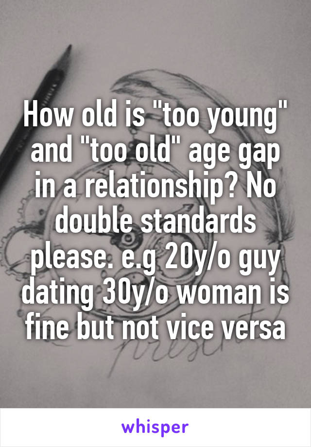 """How old is """"too young"""" and """"too old"""" age gap in a relationship? No double standards please. e.g 20y/o guy dating 30y/o woman is fine but not vice versa"""