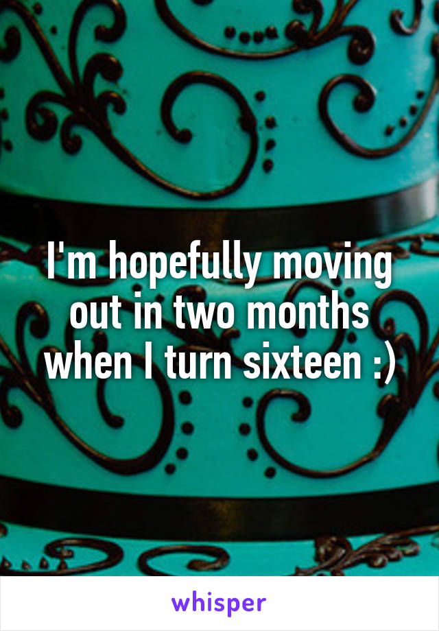 I'm hopefully moving out in two months when I turn sixteen :)