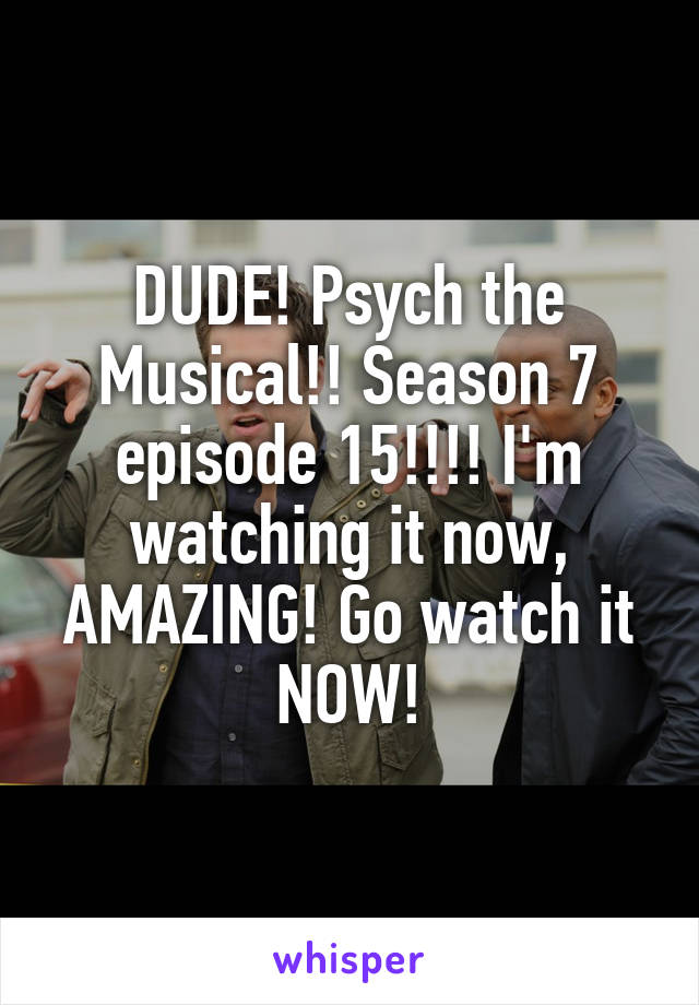 DUDE! Psych the Musical!! Season 7 episode 15!!!! I'm watching it now, AMAZING! Go watch it NOW!