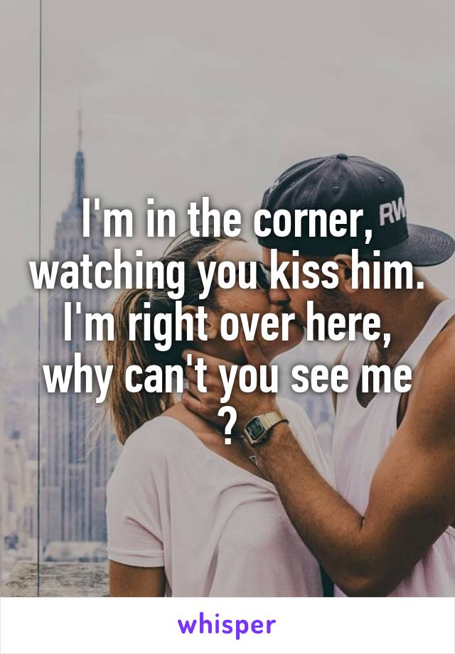 I'm in the corner, watching you kiss him. I'm right over here, why can't you see me ?
