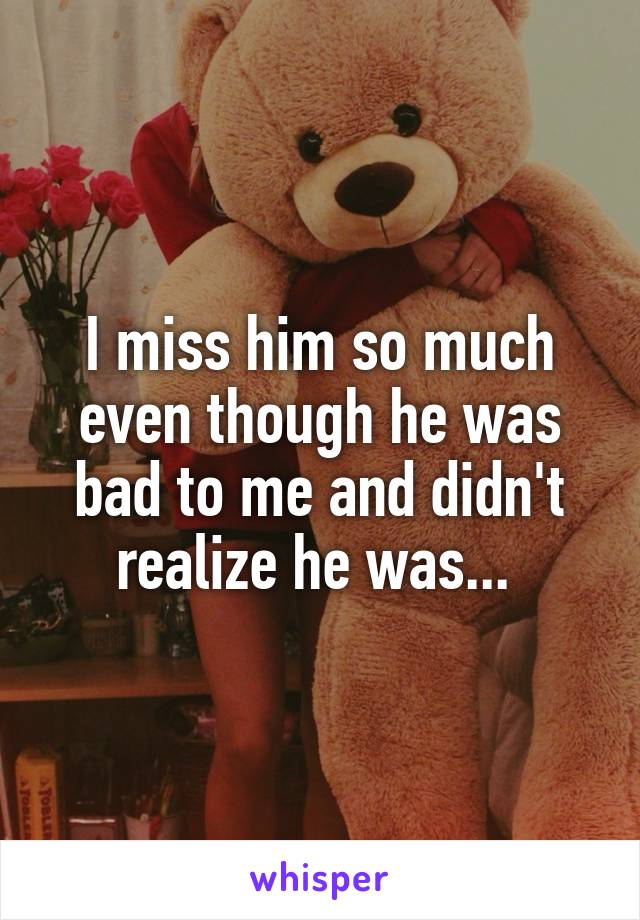 I miss him so much even though he was bad to me and didn't realize he was...