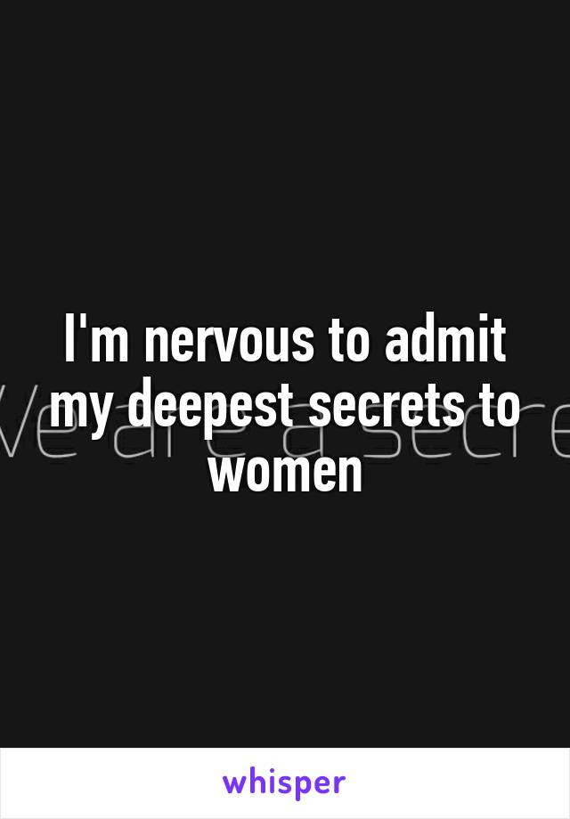 I'm nervous to admit my deepest secrets to women