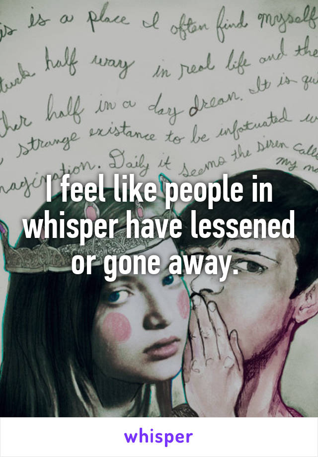 I feel like people in whisper have lessened or gone away.