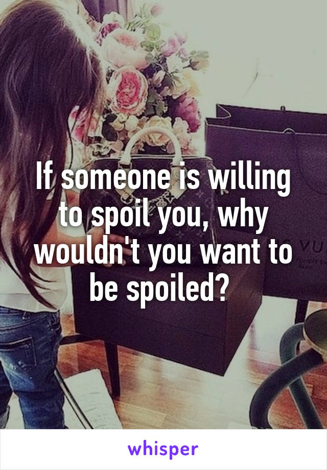 If someone is willing to spoil you, why wouldn't you want to be spoiled?