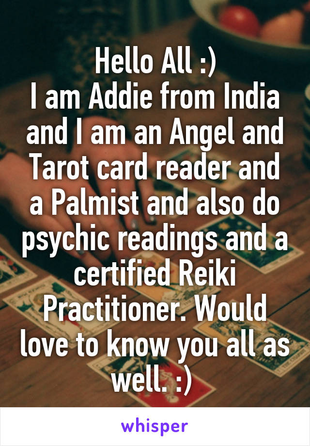 Hello All :) I am Addie from India and I am an Angel and Tarot card reader and a Palmist and also do psychic readings and a certified Reiki Practitioner. Would love to know you all as well. :)