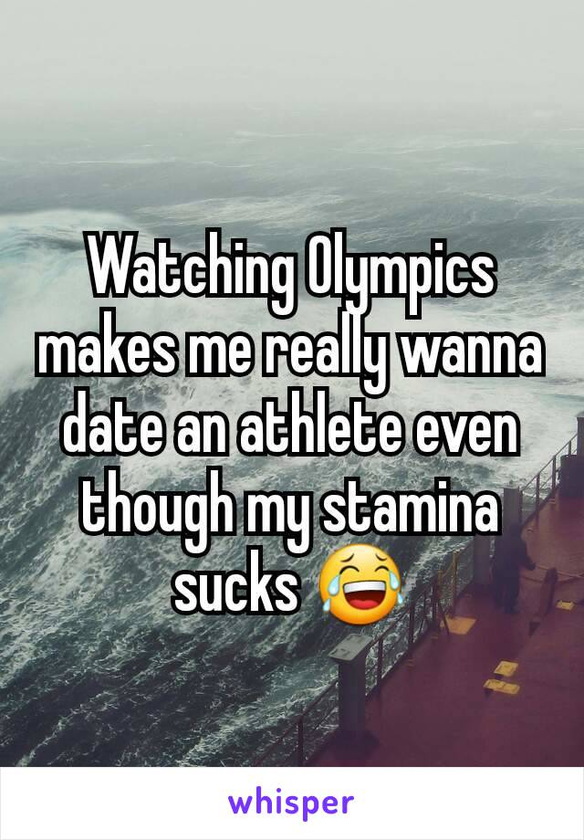 Watching Olympics makes me really wanna date an athlete even though my stamina sucks 😂