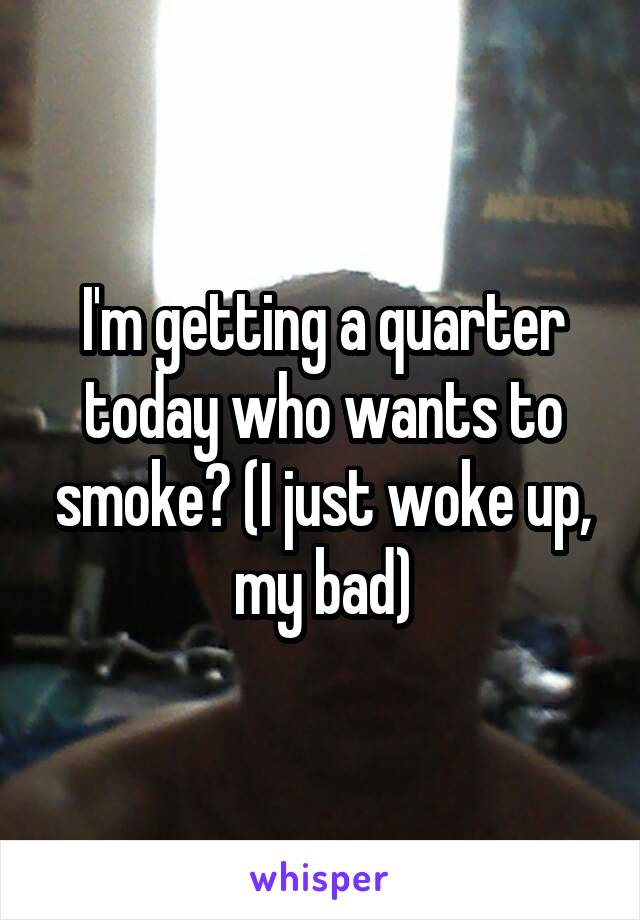 I'm getting a quarter today who wants to smoke? (I just woke up, my bad)
