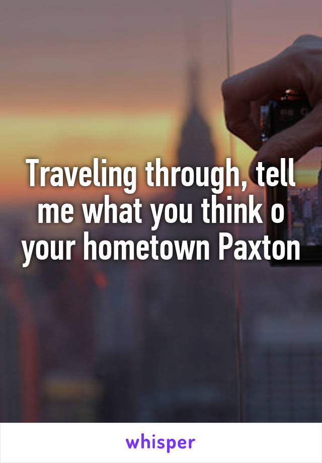 Traveling through, tell me what you think o your hometown Paxton