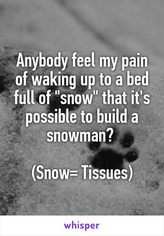 """Anybody feel my pain of waking up to a bed full of """"snow"""" that it's possible to build a snowman?   (Snow= Tissues)"""