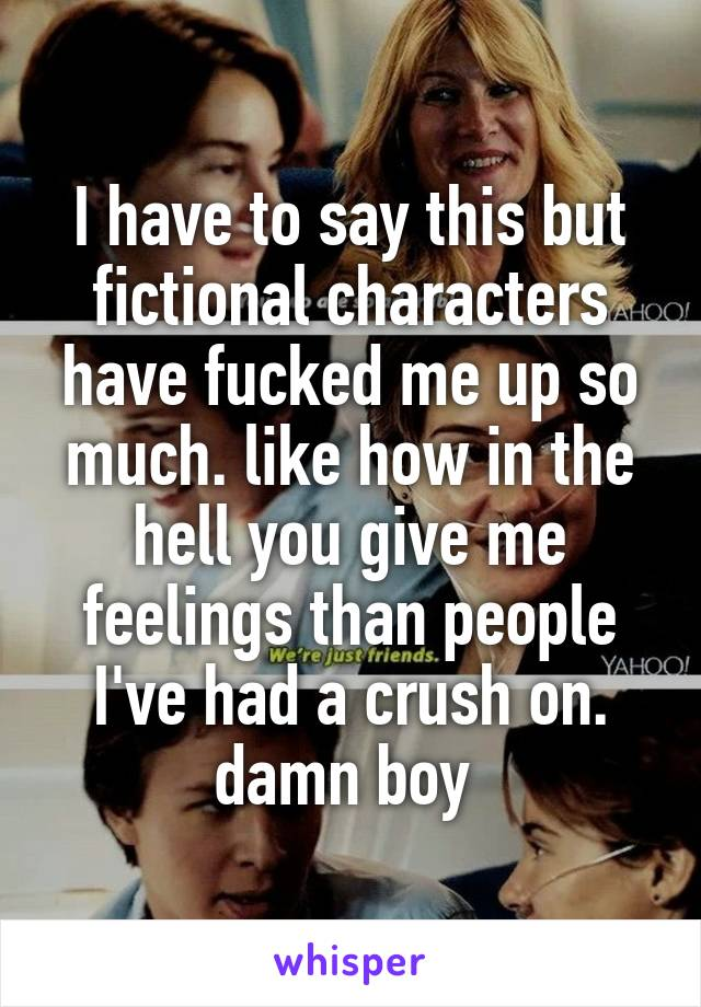 I have to say this but fictional characters have fucked me up so much. like how in the hell you give me feelings than people I've had a crush on. damn boy