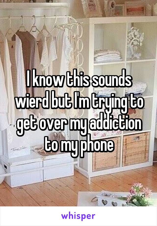 I know this sounds wierd but I'm trying to get over my addiction to my phone