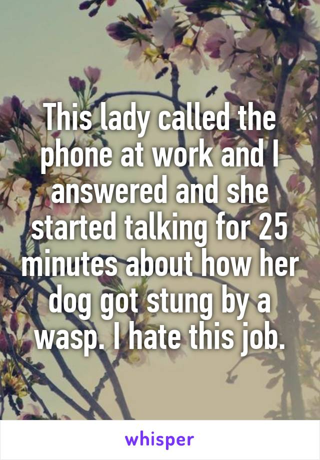 This lady called the phone at work and I answered and she started talking for 25 minutes about how her dog got stung by a wasp. I hate this job.