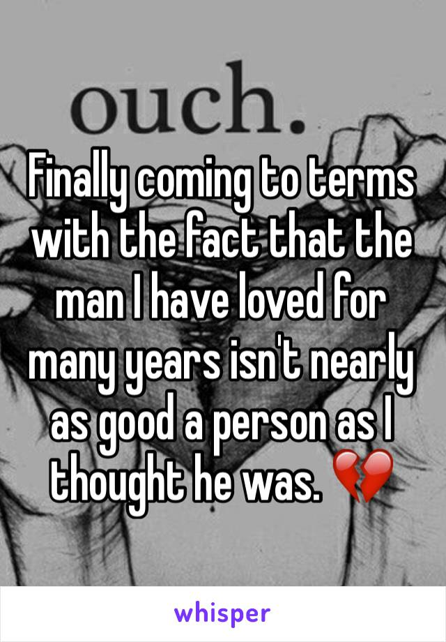 Finally coming to terms with the fact that the man I have loved for many years isn't nearly as good a person as I thought he was. 💔