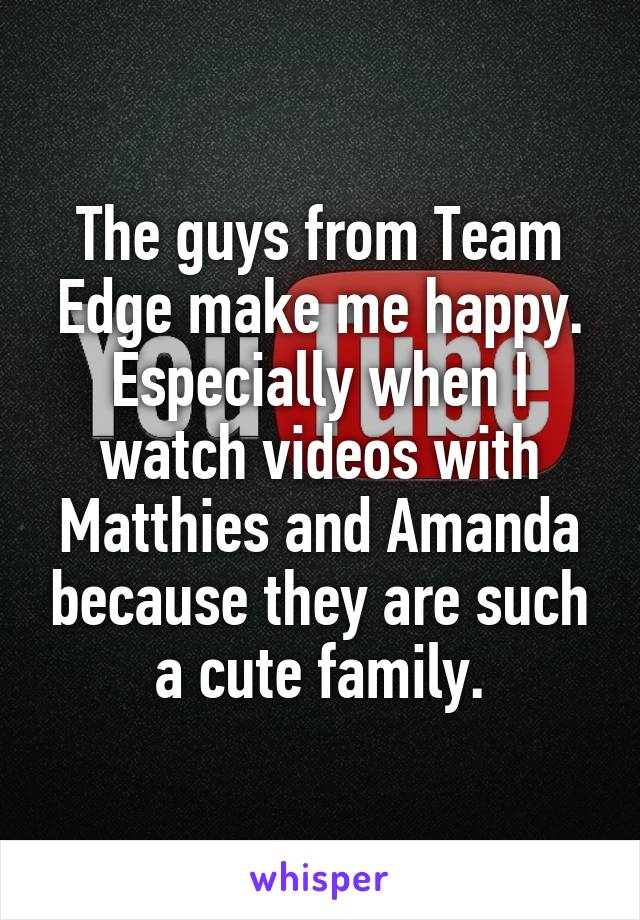 The guys from Team Edge make me happy. Especially when I watch videos with Matthies and Amanda because they are such a cute family.