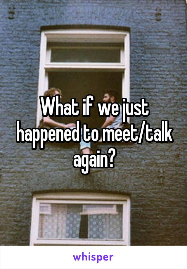 What if we just happened to meet/talk again?