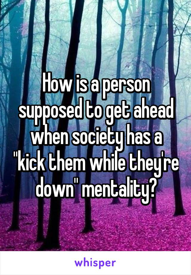 """How is a person supposed to get ahead when society has a """"kick them while they're down"""" mentality?"""