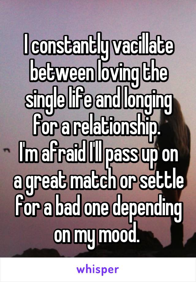 I constantly vacillate between loving the single life and longing for a relationship.  I'm afraid I'll pass up on a great match or settle for a bad one depending on my mood.
