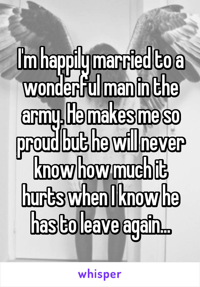I'm happily married to a wonderful man in the army. He makes me so proud but he will never know how much it hurts when I know he has to leave again...