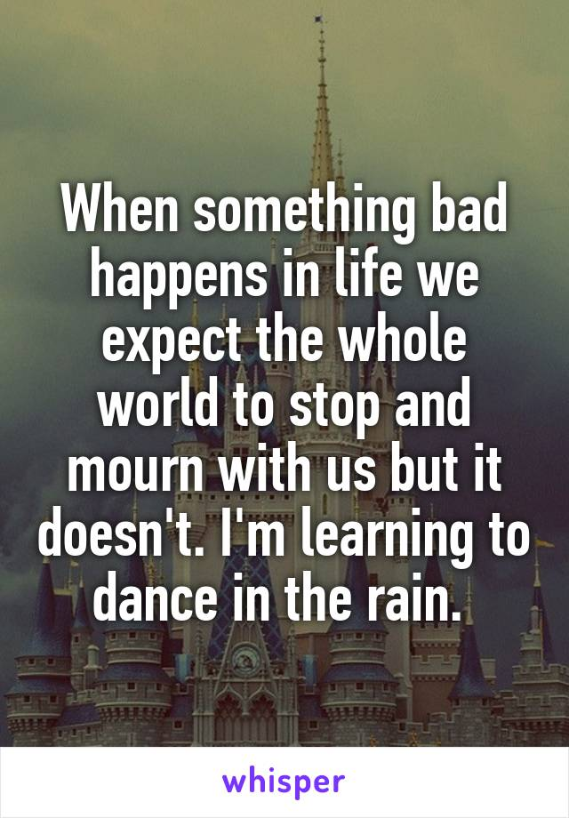 When something bad happens in life we expect the whole world to stop and mourn with us but it doesn't. I'm learning to dance in the rain.
