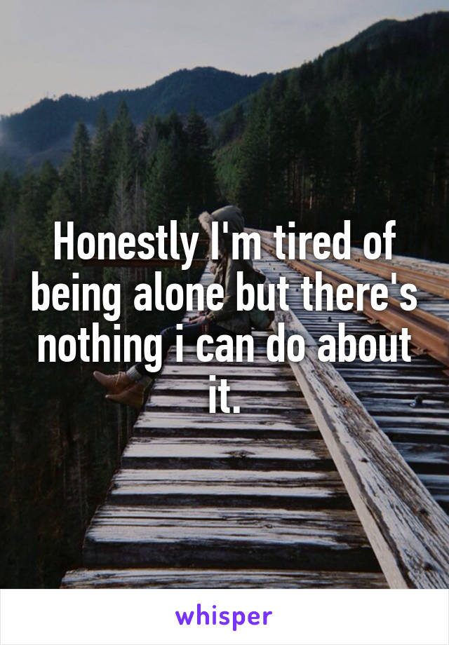 Honestly I'm tired of being alone but there's nothing i can do about it.