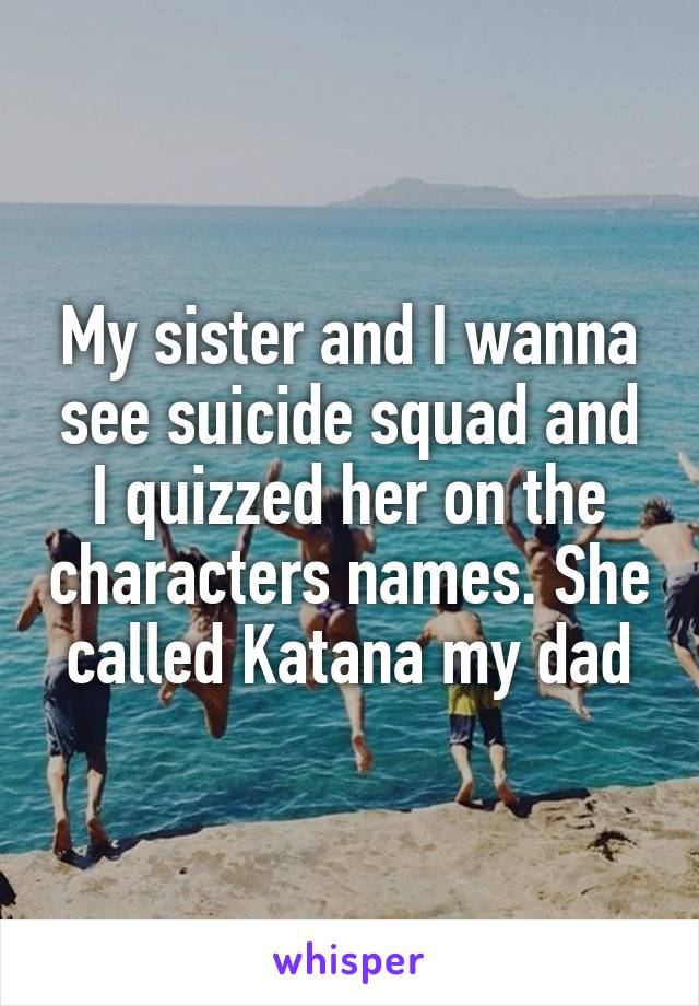 My sister and I wanna see suicide squad and I quizzed her on the characters names. She called Katana my dad