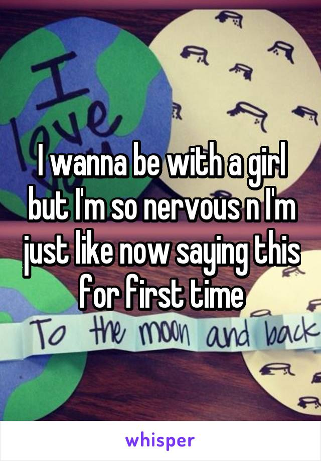 I wanna be with a girl but I'm so nervous n I'm just like now saying this for first time