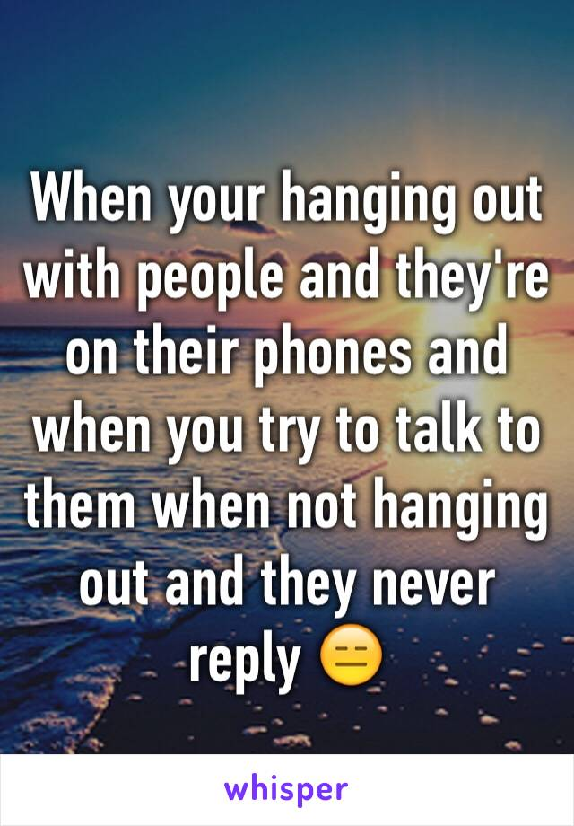 When your hanging out with people and they're on their phones and when you try to talk to them when not hanging out and they never reply 😑