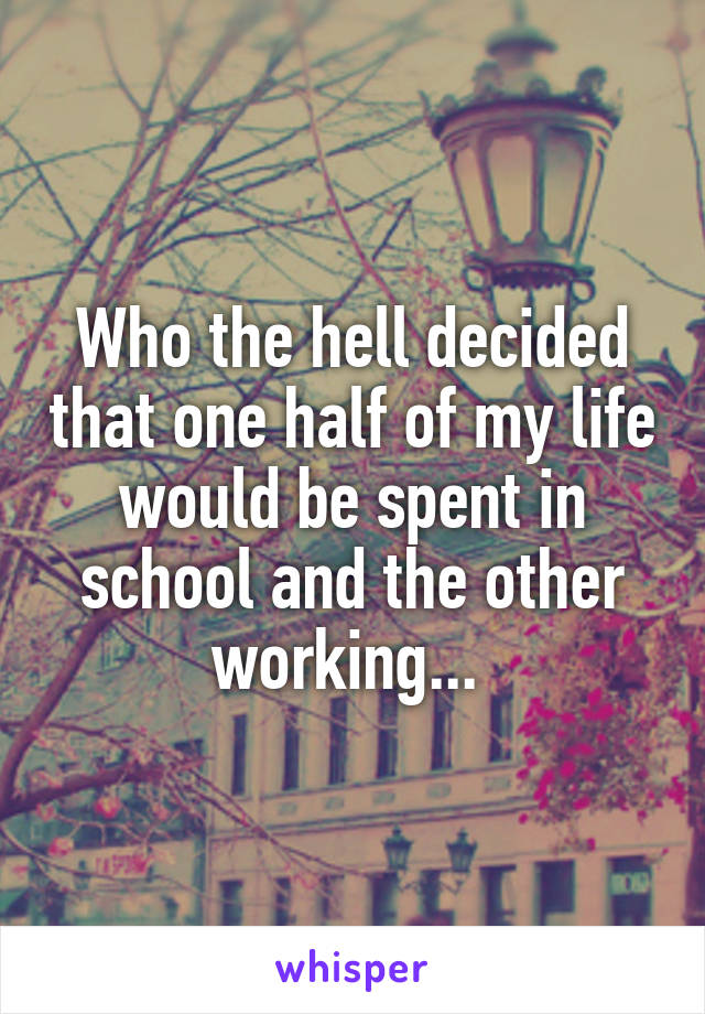 Who the hell decided that one half of my life would be spent in school and the other working...