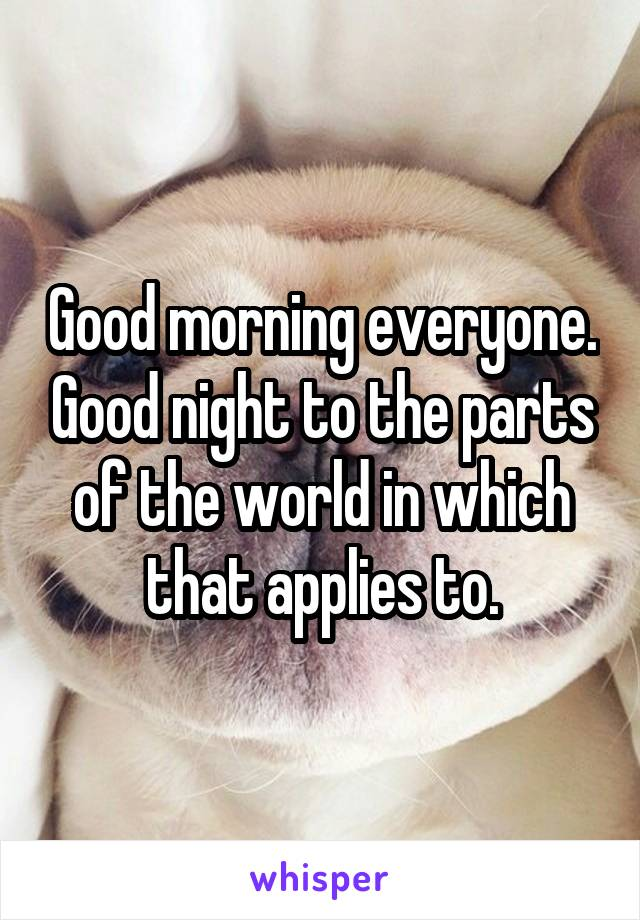 Good morning everyone. Good night to the parts of the world in which that applies to.