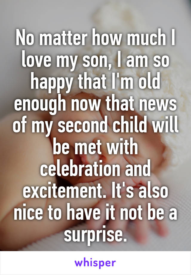 No matter how much I love my son, I am so happy that I'm old enough now that news of my second child will be met with celebration and excitement. It's also nice to have it not be a surprise.