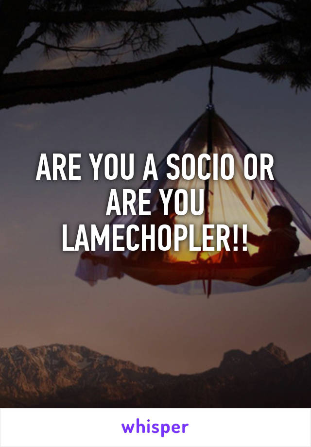 ARE YOU A SOCIO OR ARE YOU LAMECHOPLER!!