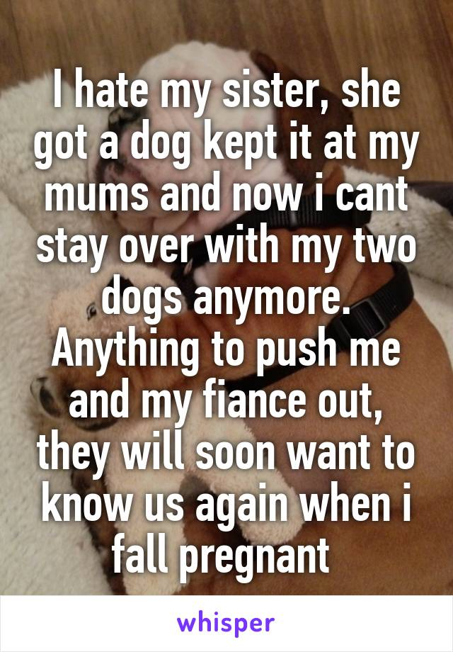 I hate my sister, she got a dog kept it at my mums and now i cant stay over with my two dogs anymore. Anything to push me and my fiance out, they will soon want to know us again when i fall pregnant