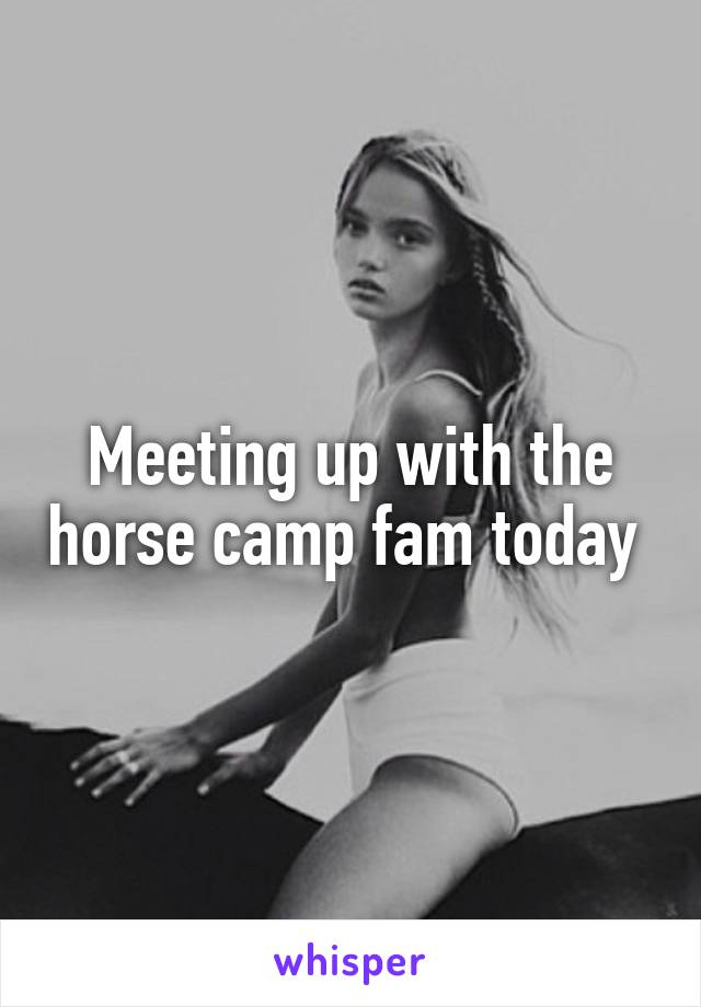 Meeting up with the horse camp fam today