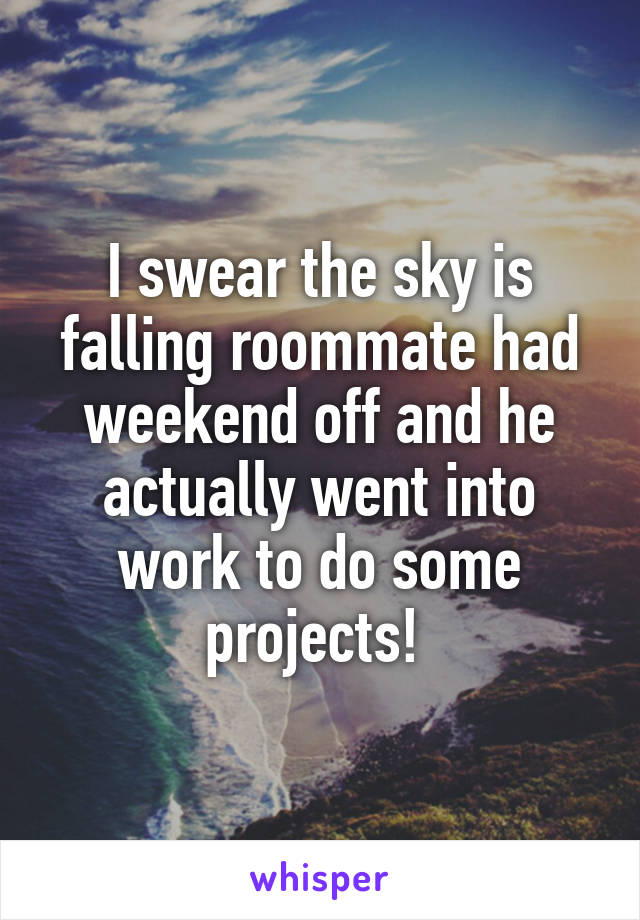 I swear the sky is falling roommate had weekend off and he actually went into work to do some projects!