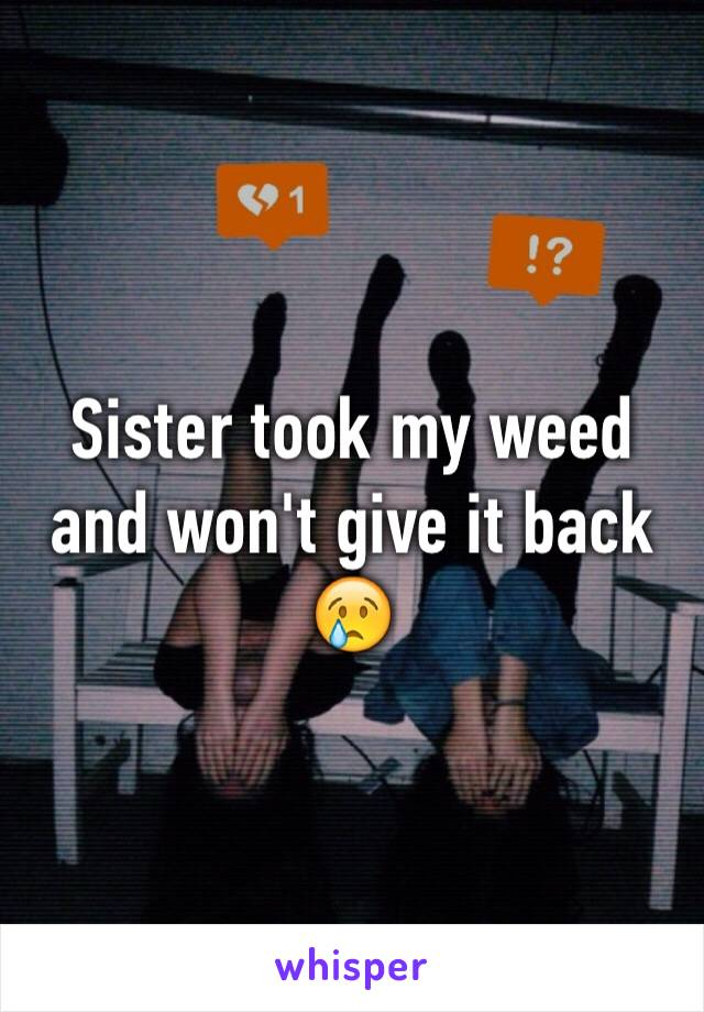 Sister took my weed and won't give it back 😢